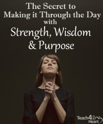 The secret to making it through the day with strength, wisdom, & purpose