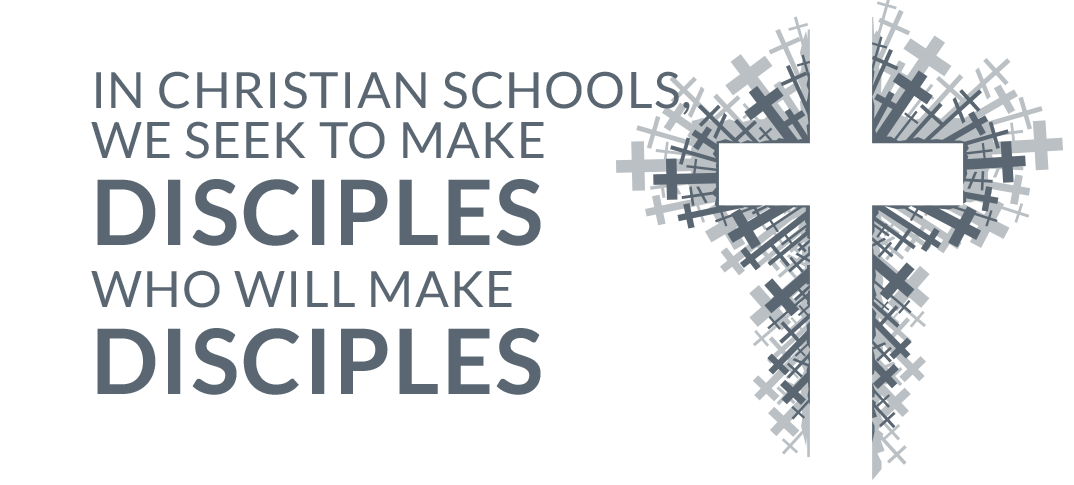 In Christian schools, we seek to make disciples who will make disciples.