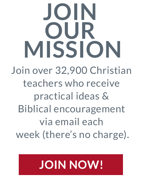 Join our mission. Join over 32,900 Christian teachers who receive practical ideas and Biblical encouragement via email each week (there's no charge). Join now!