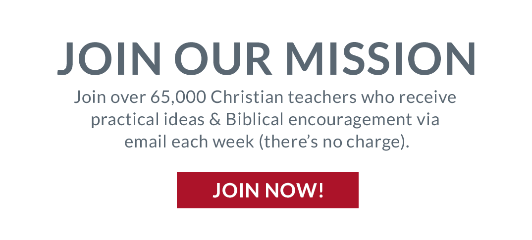 Join Our Mission: Join over 65,000 Christian teachers who receive practical ideas & Biblical encouragement via email each week (there's no charge). Join Now!